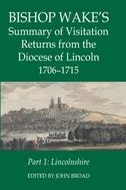 Records of Social and Economic History: New Series, Vol. 49: Bishop Wake's Summary of Visitation Returns from the Diocese of Lincoln, 1706–1715, Vol. 1: Lincolnshire
