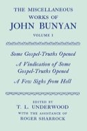 The Miscellaneous Works of John Bunyan, Vol. 1: Some Gospel-Truths Opened; A Vindication of Some Gospel-Truths Opened; A Few Sighs from Hell