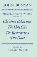 The Miscellaneous Works of John Bunyan, Vol. 3: Christian Behaviour; The Holy City; The Resurrection of the Dead