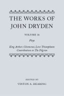 The Works of John Dryden, Vol. 16: Plays; King Arthur; Cleomenes; Love Triumphant; Contributions to The Pilgrim